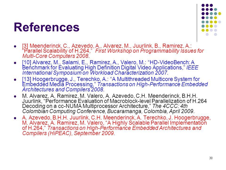 "30 References [3] Meenderinck, C., Azevedo, A., Alvarez, M., Juurlink, B., Ramirez, A.: ""Parallel Scalability of H.264,"" First Workshop on Programmabi"