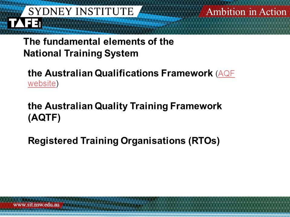 Ambition in Action www.sit.nsw.edu.au The fundamental elements of the National Training System the Australian Qualifications Framework (AQF website)AQF website the Australian Quality Training Framework (AQTF) Registered Training Organisations (RTOs)