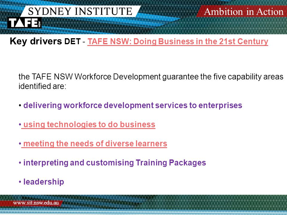 Ambition in Action www.sit.nsw.edu.au Key drivers DET - TAFE NSW: Doing Business in the 21st CenturyTAFE NSW: Doing Business in the 21st Century the TAFE NSW Workforce Development guarantee the five capability areas identified are: delivering workforce development services to enterprises using technologies to do business meeting the needs of diverse learners interpreting and customising Training Packages leadership