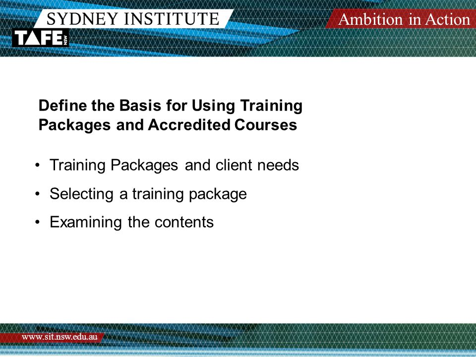 Ambition in Action www.sit.nsw.edu.au Define the Basis for Using Training Packages and Accredited Courses Training Packages and client needs Selecting a training package Examining the contents