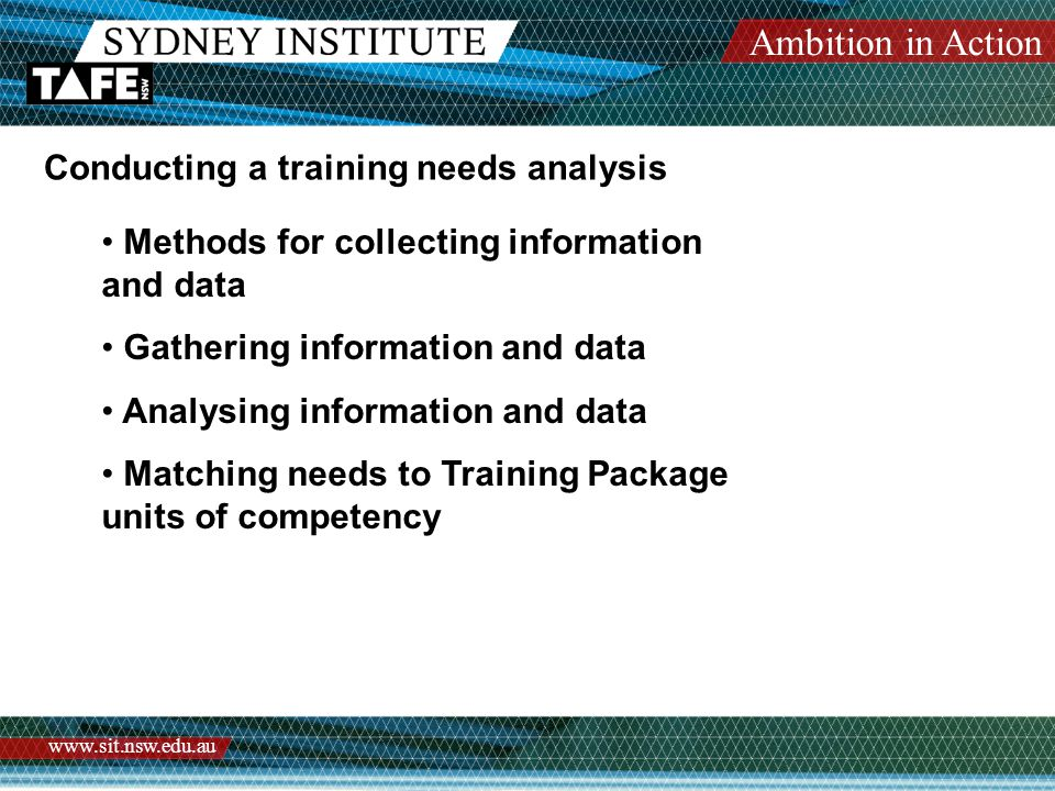 Ambition in Action www.sit.nsw.edu.au Conducting a training needs analysis Methods for collecting information and data Gathering information and data Analysing information and data Matching needs to Training Package units of competency