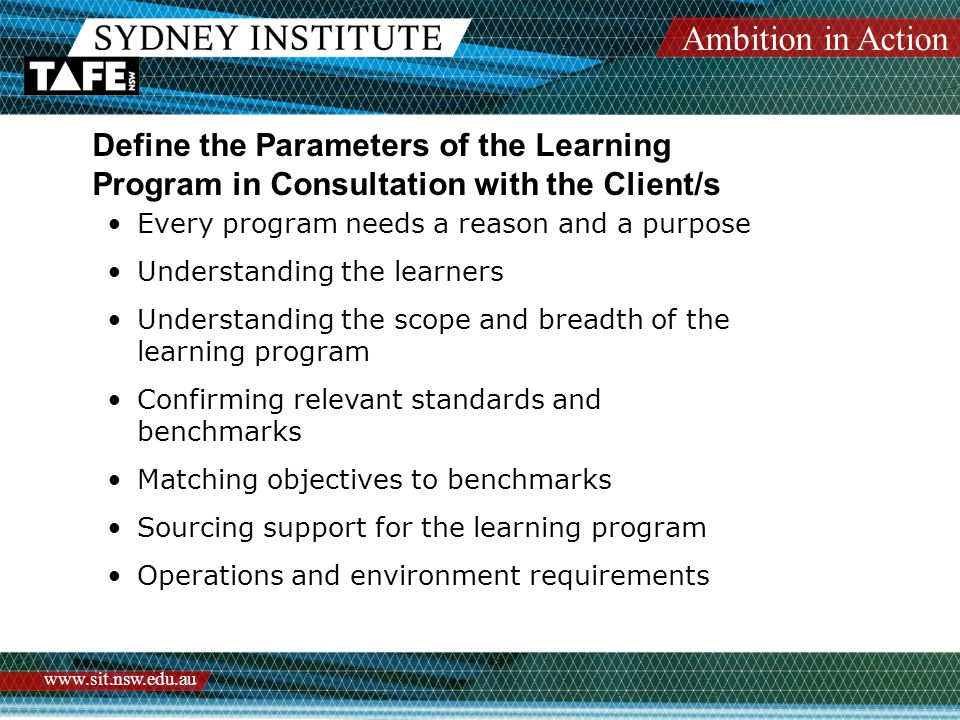 Ambition in Action www.sit.nsw.edu.au Define the Parameters of the Learning Program in Consultation with the Client/s Every program needs a reason and a purpose Understanding the learners Understanding the scope and breadth of the learning program Confirming relevant standards and benchmarks Matching objectives to benchmarks Sourcing support for the learning program Operations and environment requirements