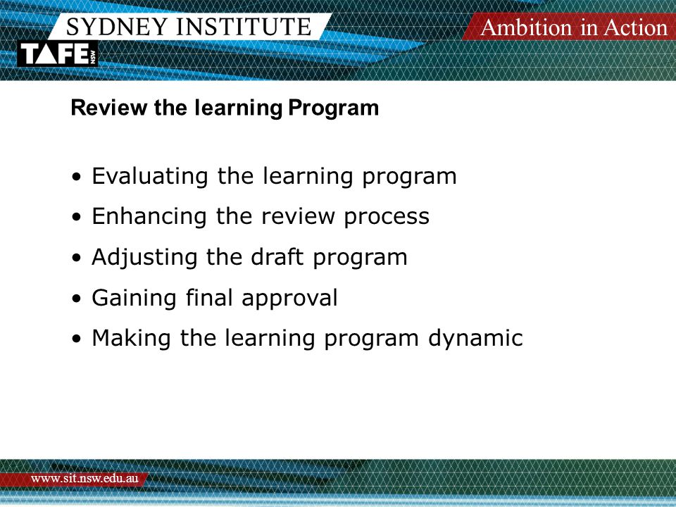 Ambition in Action www.sit.nsw.edu.au Review the learning Program Evaluating the learning program Enhancing the review process Adjusting the draft program Gaining final approval Making the learning program dynamic