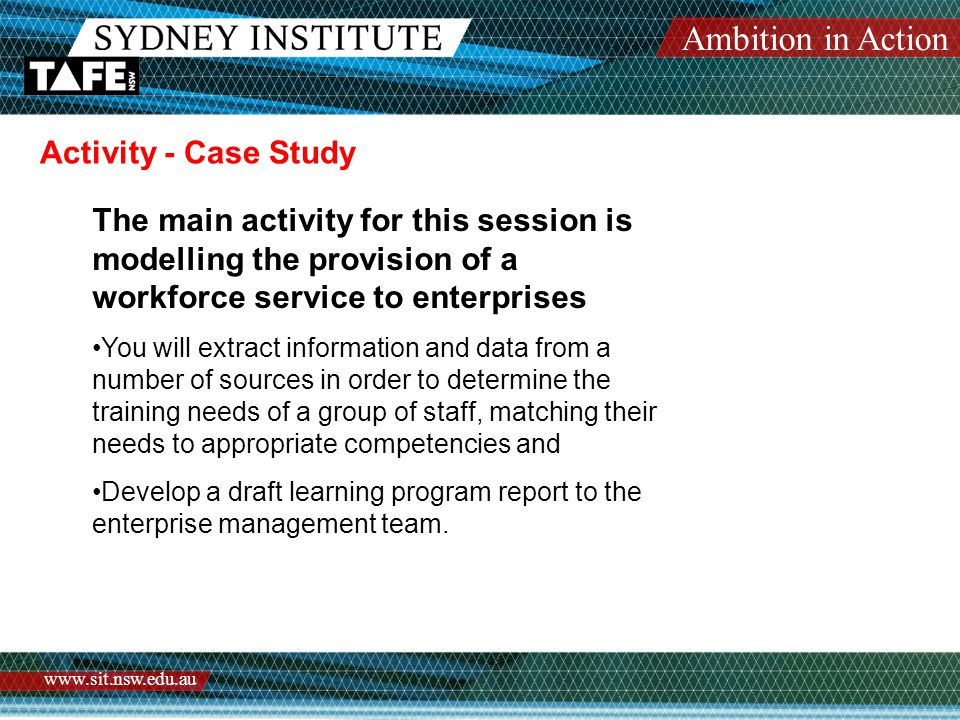 Ambition in Action www.sit.nsw.edu.au Activity - Case Study The main activity for this session is modelling the provision of a workforce service to enterprises You will extract information and data from a number of sources in order to determine the training needs of a group of staff, matching their needs to appropriate competencies and Develop a draft learning program report to the enterprise management team.