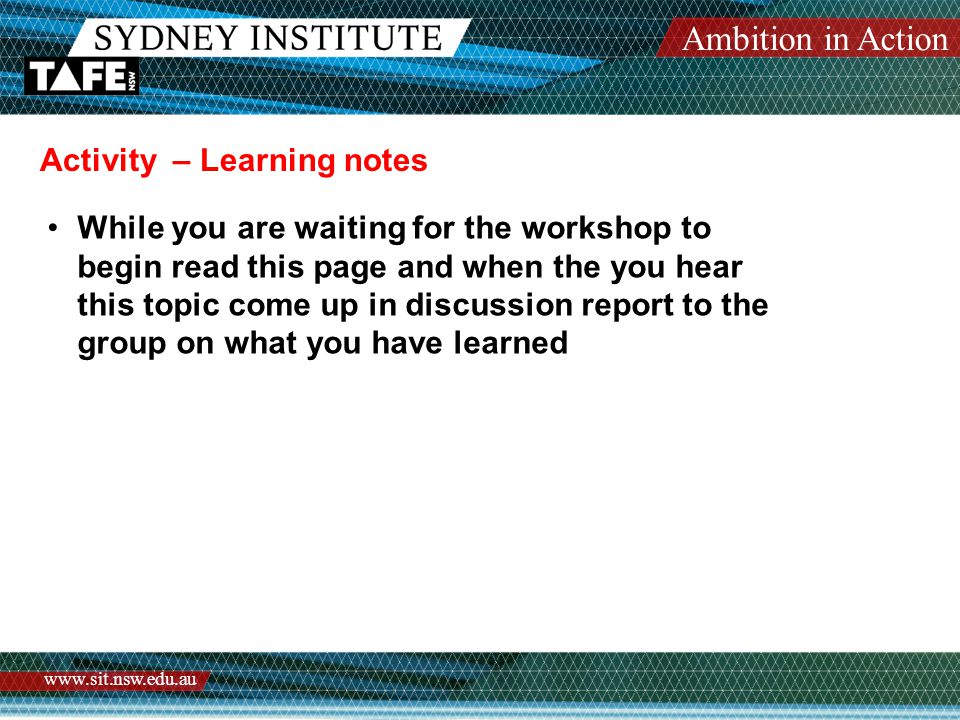 Ambition in Action www.sit.nsw.edu.au Activity – Learning notes While you are waiting for the workshop to begin read this page and when the you hear this topic come up in discussion report to the group on what you have learned