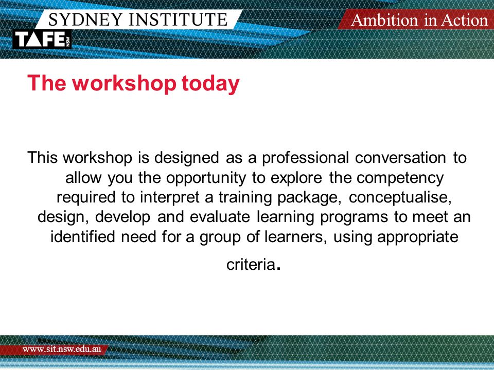 Ambition in Action www.sit.nsw.edu.au This workshop is designed as a professional conversation to allow you the opportunity to explore the competency required to interpret a training package, conceptualise, design, develop and evaluate learning programs to meet an identified need for a group of learners, using appropriate criteria.