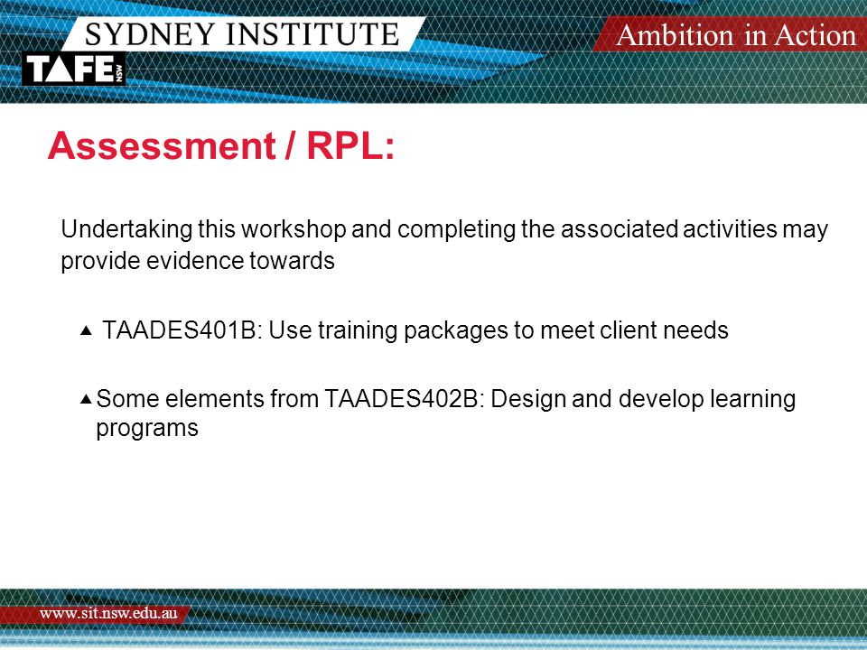 Ambition in Action www.sit.nsw.edu.au Assessment / RPL: Undertaking this workshop and completing the associated activities may provide evidence towards  TAADES401B: Use training packages to meet client needs  Some elements from TAADES402B: Design and develop learning programs