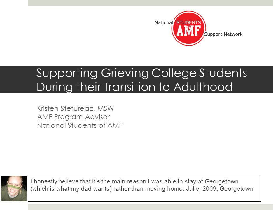 Overview College Student Grief – Background and Research Introduction to AMF Overview of National Students of AMF Supporting Grieving College Students