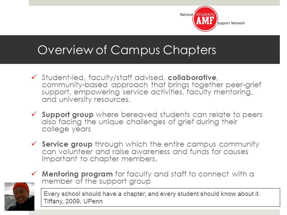 Overview of Campus Chapters Student-led, faculty/staff advised, collaborative, community-based approach that brings together peer-grief support, empowering service activities, faculty mentoring, and university resources.