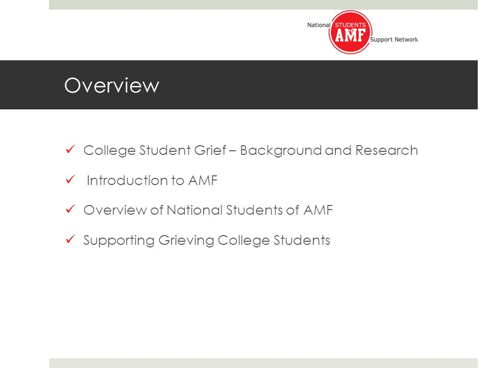 Overview of National Students of AMF Began as a support group on Georgetown's campus Incorporated as a 501(c)(3) in May 2006 Mission: to support and empower college students grieving the illness or death of a loved one.