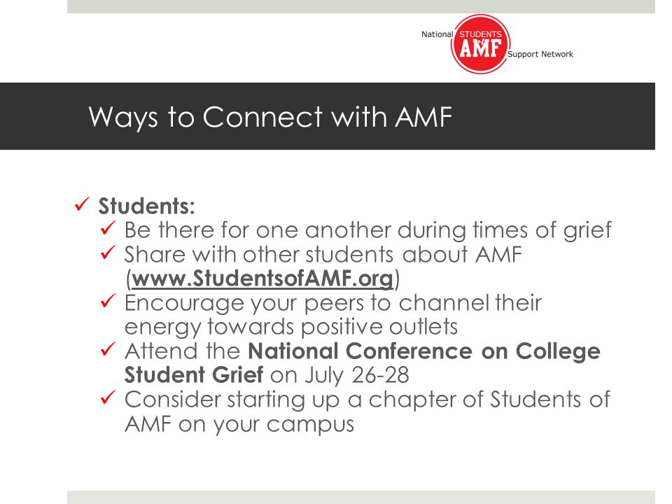 Ways to Connect with AMF Students: Be there for one another during times of grief Share with other students about AMF ( www.StudentsofAMF.org ) Encourage your peers to channel their energy towards positive outlets Attend the National Conference on College Student Grief on July 26-28 Consider starting up a chapter of Students of AMF on your campus