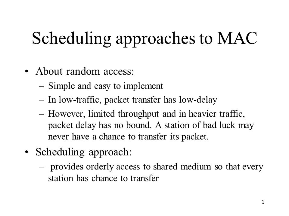 1 Scheduling approaches to MAC About random access: –Simple and easy to implement –In low-traffic, packet transfer has low-delay –However, limited throughput and in heavier traffic, packet delay has no bound.