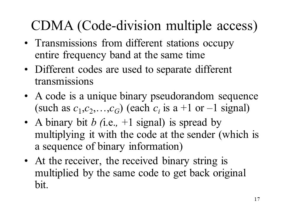17 CDMA (Code-division multiple access) Transmissions from different stations occupy entire frequency band at the same time Different codes are used to separate different transmissions A code is a unique binary pseudorandom sequence (such as c 1,c 2,…,c G ) (each c i is a +1 or –1 signal) A binary bit b (i.e., +1 signal) is spread by multiplying it with the code at the sender (which is a sequence of binary information) At the receiver, the received binary string is multiplied by the same code to get back original bit.