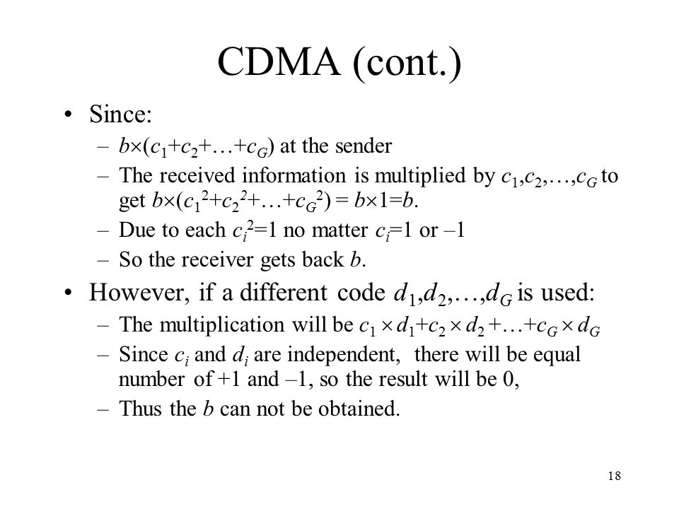 18 CDMA (cont.) Since: –b  (c 1 +c 2 +…+c G ) at the sender –The received information is multiplied by c 1,c 2,…,c G to get b  (c 1 2 +c 2 2 +…+c G 2 ) = b  1=b.