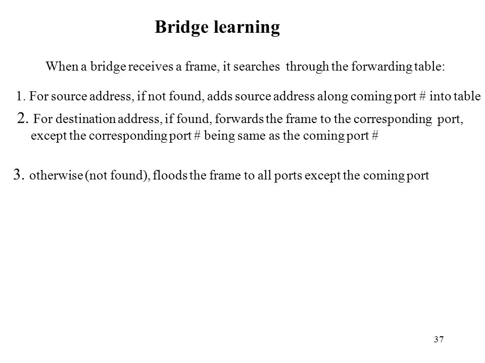 37 Bridge learning When a bridge receives a frame, it searches through the forwarding table: 1.