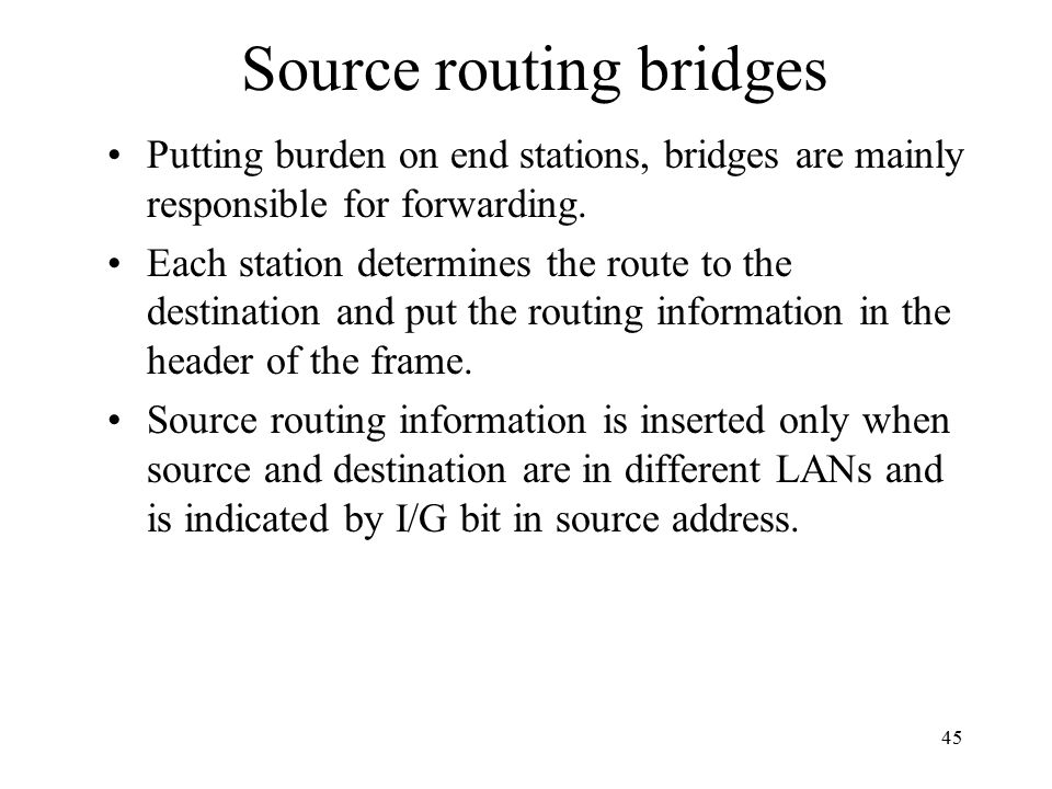 45 Source routing bridges Putting burden on end stations, bridges are mainly responsible for forwarding.