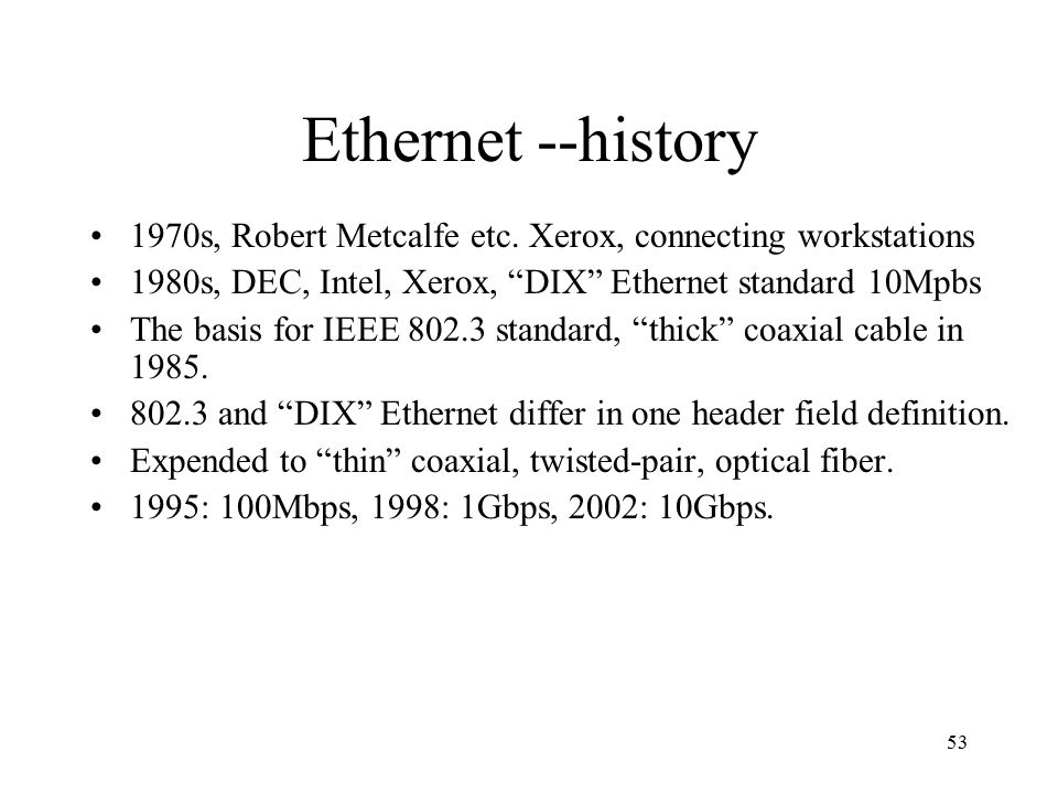 """53 Ethernet --history 1970s, Robert Metcalfe etc. Xerox, connecting workstations 1980s, DEC, Intel, Xerox, """"DIX"""" Ethernet standard 10Mpbs The basis fo"""