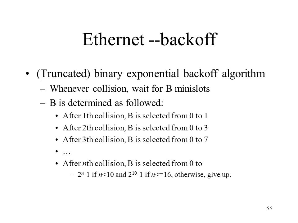 55 Ethernet --backoff (Truncated) binary exponential backoff algorithm –Whenever collision, wait for B minislots –B is determined as followed: After 1th collision, B is selected from 0 to 1 After 2th collision, B is selected from 0 to 3 After 3th collision, B is selected from 0 to 7 … After nth collision, B is selected from 0 to –2 n -1 if n<10 and 2 10 -1 if n<=16, otherwise, give up.