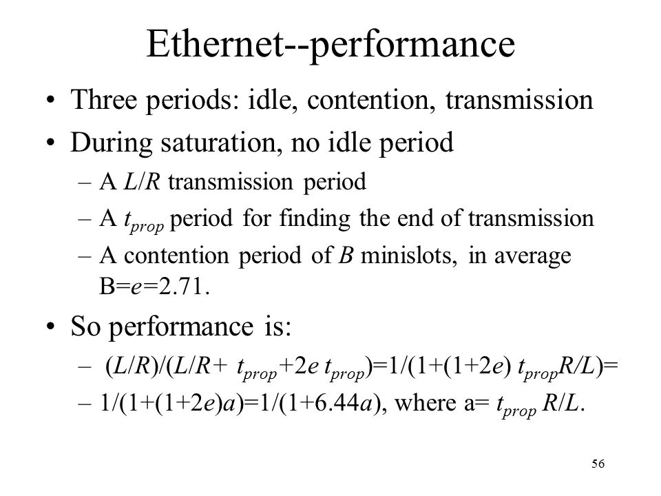 56 Ethernet--performance Three periods: idle, contention, transmission During saturation, no idle period –A L/R transmission period –A t prop period for finding the end of transmission –A contention period of B minislots, in average B=e=2.71.
