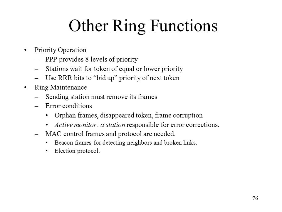 76 Other Ring Functions Priority Operation –PPP provides 8 levels of priority –Stations wait for token of equal or lower priority –Use RRR bits to bid up priority of next token Ring Maintenance –Sending station must remove its frames –Error conditions Orphan frames, disappeared token, frame corruption Active monitor: a station responsible for error corrections.