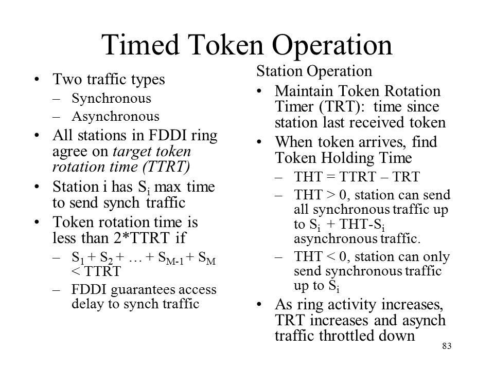 83 Timed Token Operation Two traffic types –Synchronous –Asynchronous All stations in FDDI ring agree on target token rotation time (TTRT) Station i has S i max time to send synch traffic Token rotation time is less than 2*TTRT if –S 1 + S 2 + … + S M-1 + S M < TTRT –FDDI guarantees access delay to synch traffic Station Operation Maintain Token Rotation Timer (TRT): time since station last received token When token arrives, find Token Holding Time –THT = TTRT – TRT –THT > 0, station can send all synchronous traffic up to S i + THT-S i asynchronous traffic.