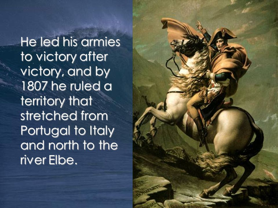 He led his armies to victory after victory, and by 1807 he ruled a territory that stretched from Portugal to Italy and north to the river Elbe.