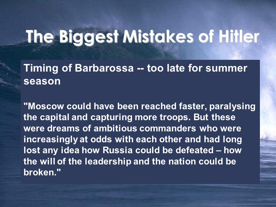 The Biggest Mistakes of Hitler Timing of Barbarossa -- too late for summer season Moscow could have been reached faster, paralysing the capital and capturing more troops.