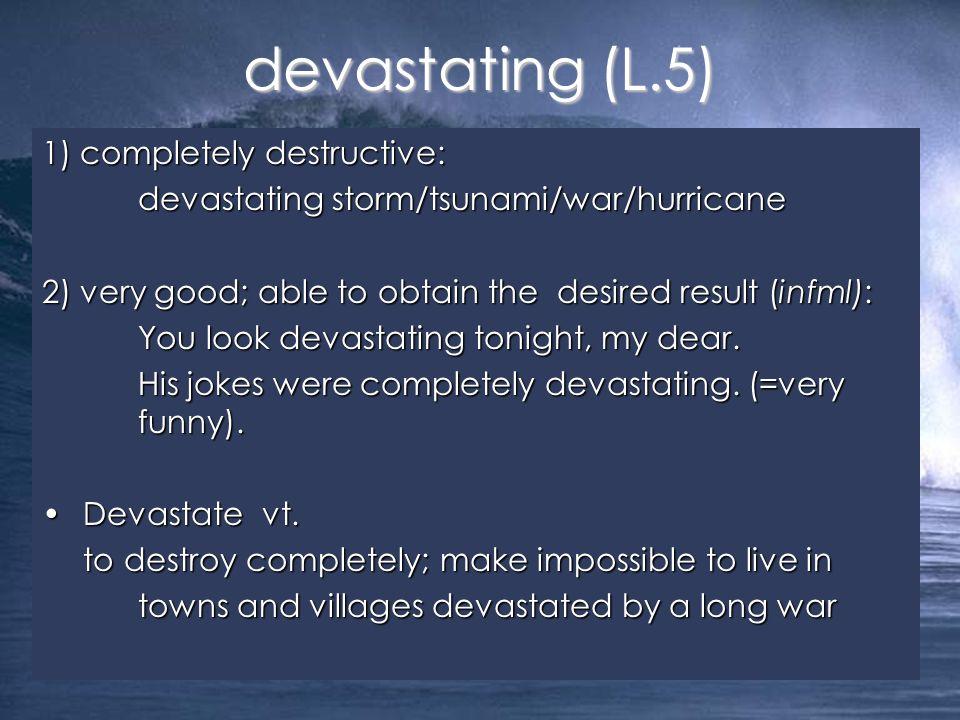 devastating (L.5) 1) completely destructive: devastating storm/tsunami/war/hurricane 2) very good; able to obtain the desired result (infml): You look