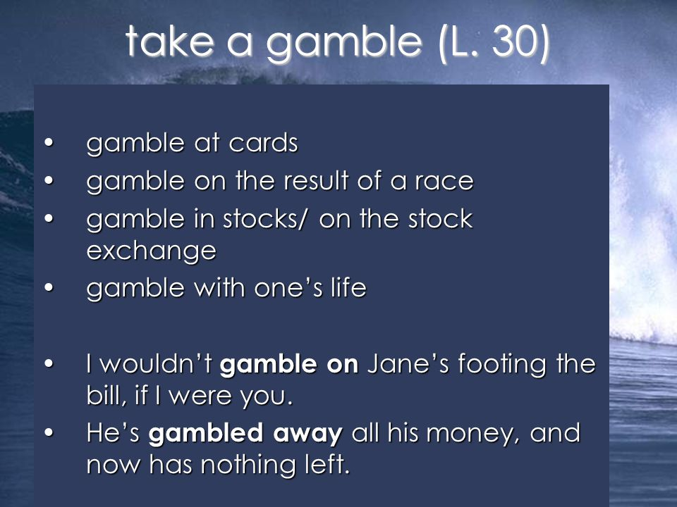 gamble at cardsgamble at cards gamble on the result of a racegamble on the result of a race gamble in stocks/ on the stock exchangegamble in stocks/ on the stock exchange gamble with one's lifegamble with one's life I wouldn't gamble on Jane's footing the bill, if I were you.I wouldn't gamble on Jane's footing the bill, if I were you.