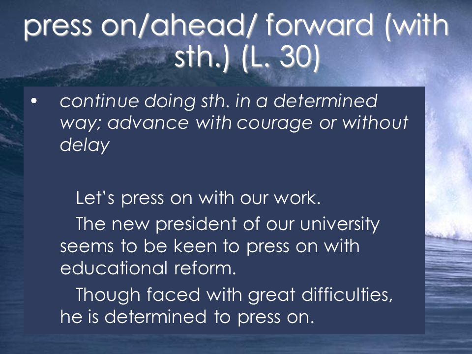 continue doing sth. in a determined way; advance with courage or without delay Let's press on with our work. The new president of our university seems