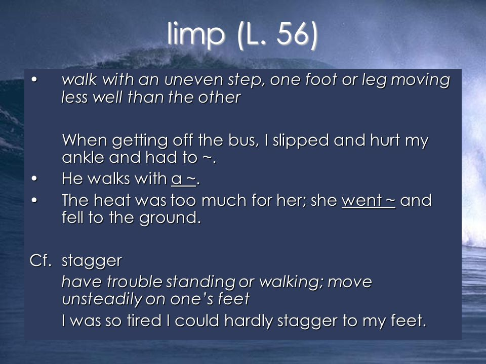 walk with an uneven step, one foot or leg moving less well than the otherwalk with an uneven step, one foot or leg moving less well than the other When getting off the bus, I slipped and hurt my ankle and had to ~.