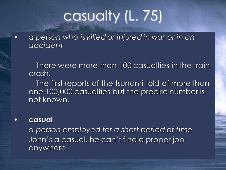 a person who is killed or injured in war or in an accidenta person who is killed or injured in war or in an accident There were more than 100 casualties in the train crash.
