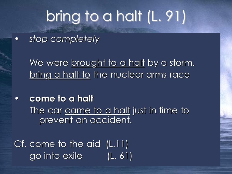 stop completelystop completely We were brought to a halt by a storm. bring a halt to the nuclear arms race come to a halt come to a halt The car came