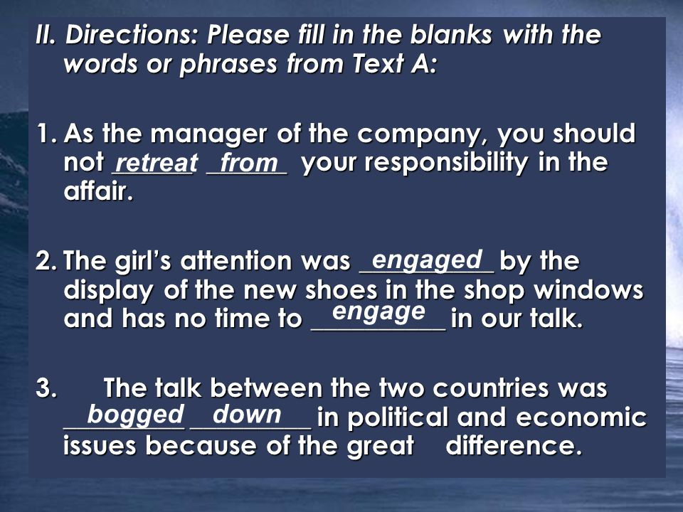 II. Directions: Please fill in the blanks with the words or phrases from Text A: 1.As the manager of the company, you should not ______ ______ your re