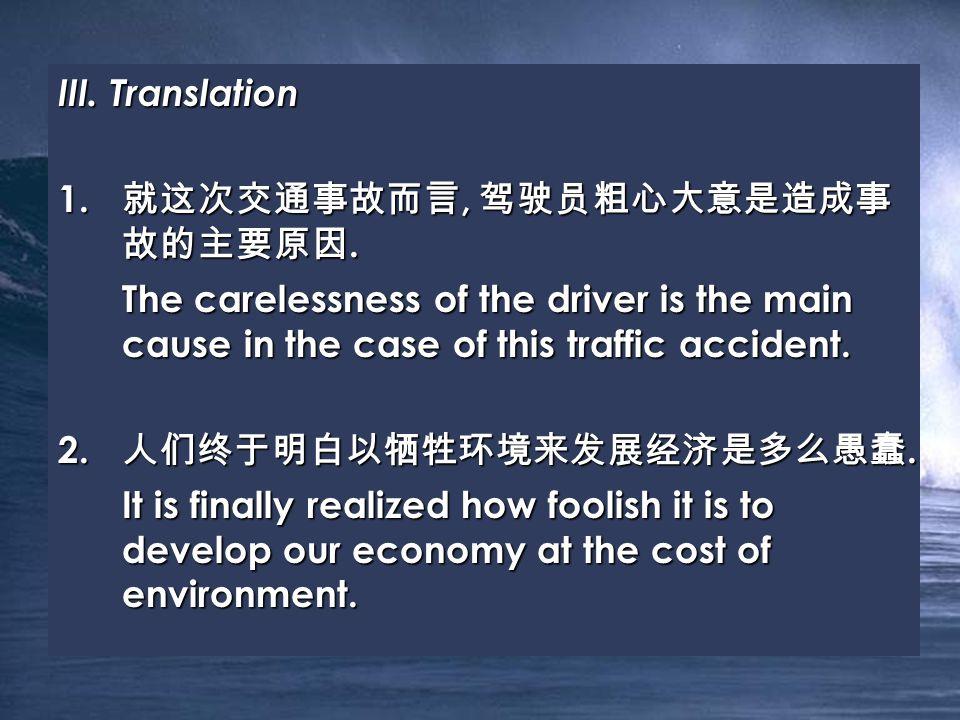 III. Translation 1. 就这次交通事故而言, 驾驶员粗心大意是造成事 故的主要原因.
