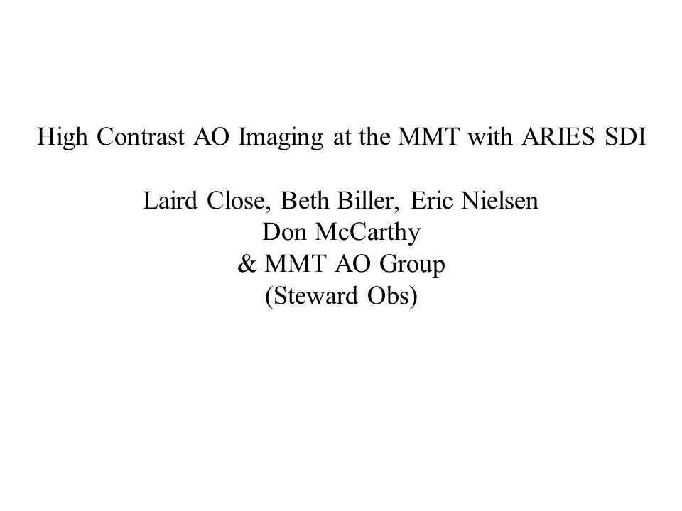 High Contrast AO Imaging at the MMT with ARIES SDI Laird Close, Beth Biller, Eric Nielsen Don McCarthy & MMT AO Group (Steward Obs)