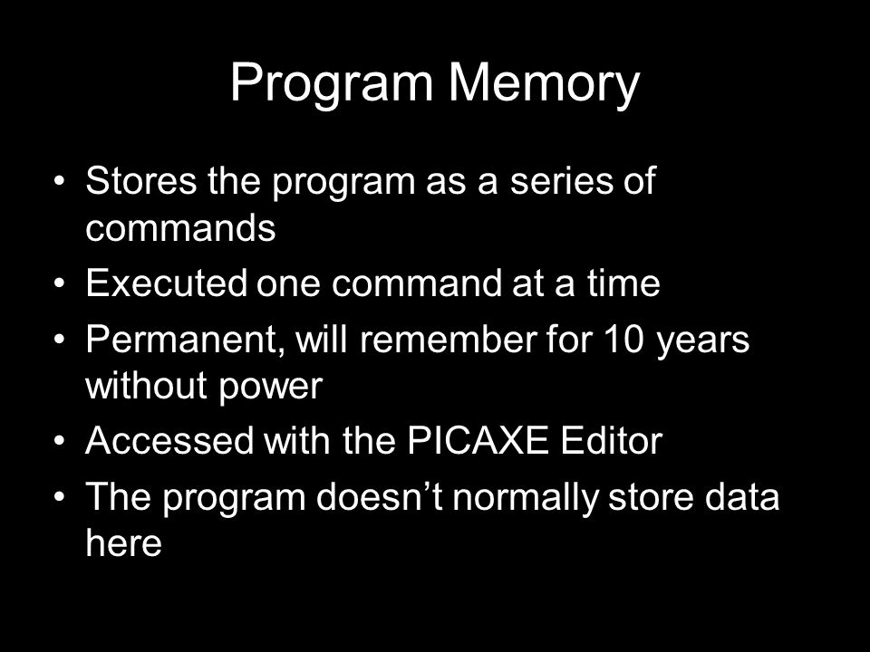 Program Memory Stores the program as a series of commands Executed one command at a time Permanent, will remember for 10 years without power Accessed