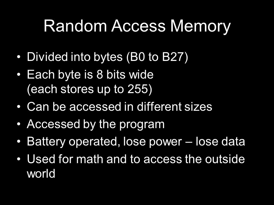 Random Access Memory Divided into bytes (B0 to B27) Each byte is 8 bits wide (each stores up to 255) Can be accessed in different sizes Accessed by th