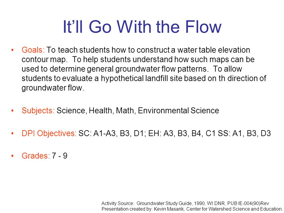 It'll Go With the Flow Goals: To teach students how to construct a water table elevation contour map. To help students understand how such maps can be