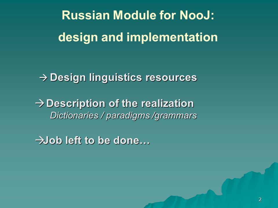 2  Design linguistics resources  Design linguistics resources  Description of the realization Dictionaries / paradigms /grammars Dictionaries / paradigms /grammars  Job left to be done… Russian Module for NooJ: design and implementation