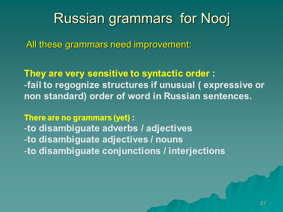 27 Russian grammars for Nooj All these grammars need improvement: They are very sensitive to syntactic order : - -fail to regognize structures if unusual ( expressive or non standard) order of word in Russian sentences.