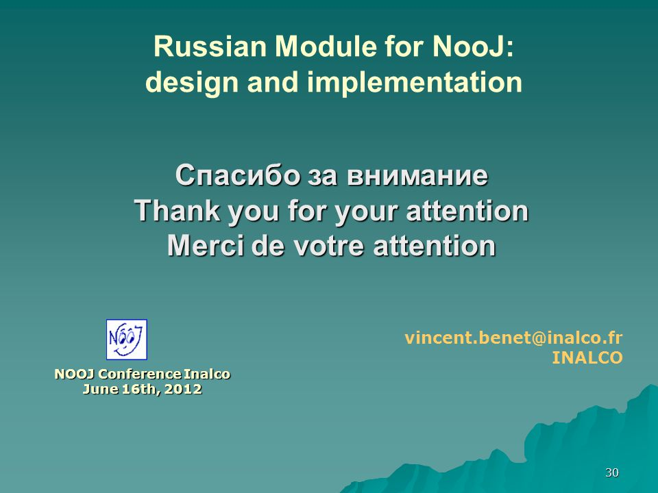 30 NOOJ Conference Inalco June 16th, 2012 vincent.benet@inalco.fr INALCO Russian Module for NooJ: design and implementation Спасибо за внимание Thank you for your attention Merci de votre attention