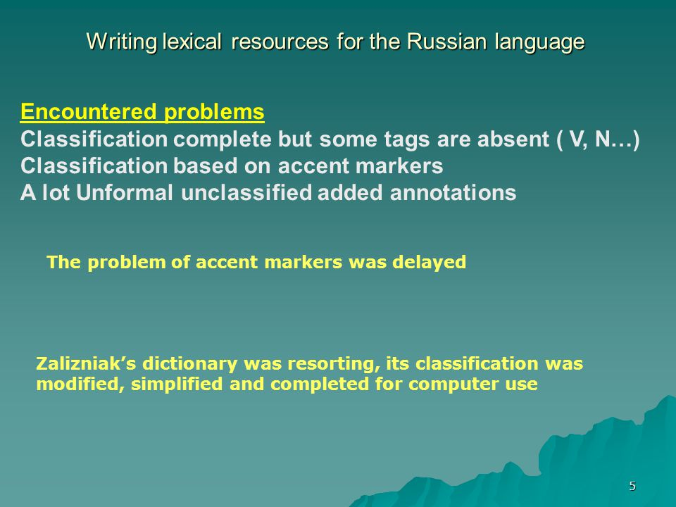 5 Writing lexical resources for the Russian language The problem of accent markers was delayed Encountered problems Classification complete but some tags are absent ( V, N…) Classification based on accent markers A lot Unformal unclassified added annotations Zalizniak's dictionary was resorting, its classification was modified, simplified and completed for computer use