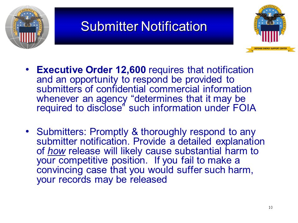 10 Submitter Notification Executive Order 12,600 requires that notification and an opportunity to respond be provided to submitters of confidential commercial information whenever an agency determines that it may be required to disclose such information under FOIA Submitters: Promptly & thoroughly respond to any submitter notification.