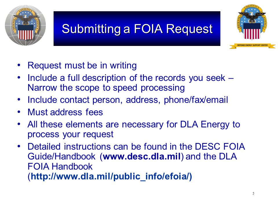 5 Submitting a FOIA Request Request must be in writing Include a full description of the records you seek – Narrow the scope to speed processing Include contact person, address, phone/fax/email Must address fees All these elements are necessary for DLA Energy to process your request Detailed instructions can be found in the DESC FOIA Guide/Handbook (www.desc.dla.mil) and the DLA FOIA Handbook (http://www.dla.mil/public_info/efoia/)