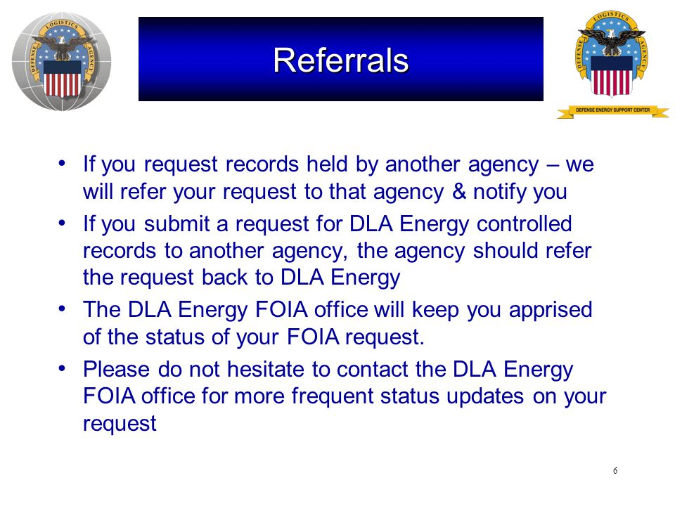 6 Referrals If you request records held by another agency – we will refer your request to that agency & notify you If you submit a request for DLA Energy controlled records to another agency, the agency should refer the request back to DLA Energy The DLA Energy FOIA office will keep you apprised of the status of your FOIA request.