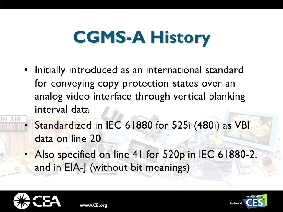 CGMS-A History Initially introduced as an international standard for conveying copy protection states over an analog video interface through vertical blanking interval data Standardized in IEC 61880 for 525i (480i) as VBI data on line 20 Also specified on line 41 for 520p in IEC 61880-2, and in EIA-J (without bit meanings)