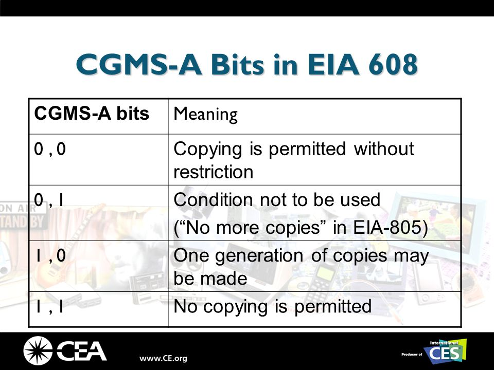 CGMS-A Bits in EIA 608 CGMS-A bits Meaning 0, 0 Copying is permitted without restriction 0, 1 Condition not to be used ( No more copies in EIA-805) 1, 0 One generation of copies may be made 1, 1 No copying is permitted