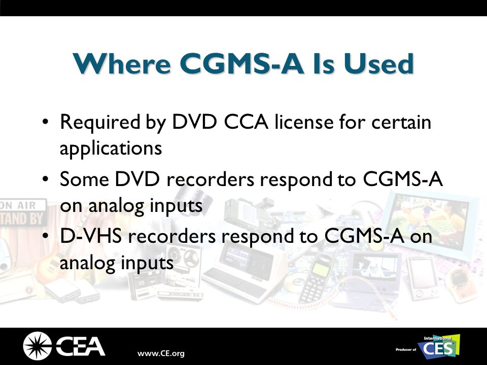 Where CGMS-A Is Used Required by DVD CCA license for certain applications Some DVD recorders respond to CGMS-A on analog inputs D-VHS recorders respond to CGMS-A on analog inputs