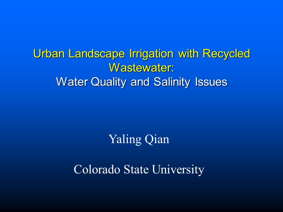 Urban Landscape Irrigation with Recycled Wastewater: Water Quality and Salinity Issues Yaling Qian Colorado State University